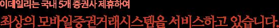 이데일리 스마트사업팀은 국내 12개 증권사 및  3개 통신사와 제휴하여 최상의 모바일증권거래시스템을 서비스하고 있습니다.