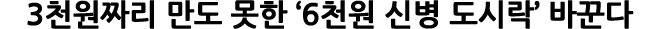 [단독]3천원짜리 만도 못한 '6천원 신병 도시락' 바꾼다