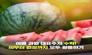 [카드뉴스] 여름철 대표 과일 수박! 씨부터 껍질까지 모두 활용하기